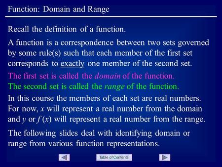 Table of Contents Function: Domain and Range A function is a correspondence between two sets governed by some rule(s) such that each member of the first.