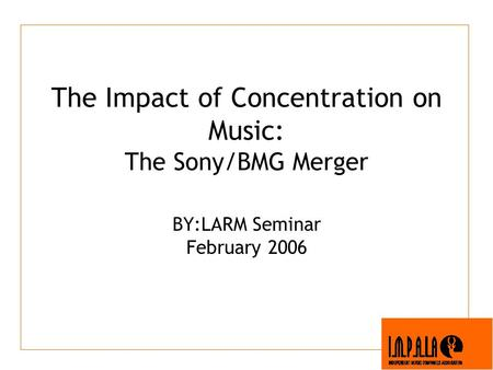 The Impact of Concentration on Music: The Sony/BMG Merger BY:LARM Seminar February 2006.
