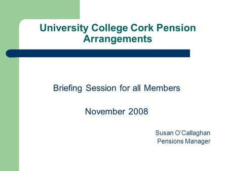 University College Cork Pension Arrangements Briefing Session for all Members November 2008 Susan O'Callaghan Pensions Manager.