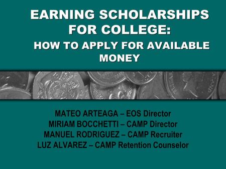 EARNING SCHOLARSHIPS FOR COLLEGE: HOW TO APPLY FOR AVAILABLE MONEY MATEO ARTEAGA – EOS Director MIRIAM BOCCHETTI – CAMP Director MANUEL RODRIGUEZ – CAMP.
