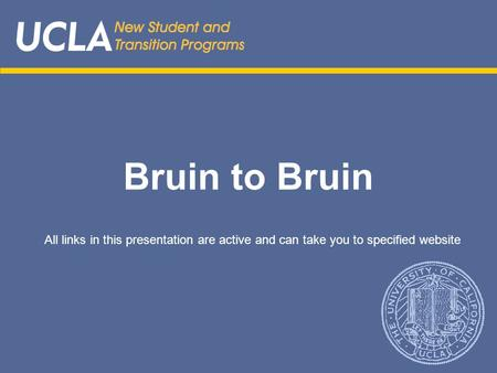 Bruin to Bruin All links in this presentation are active and can take you to specified website.