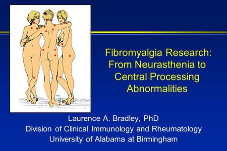 Fibromyalgia Research: From Neurasthenia to Central Processing Abnormalities Laurence A. Bradley, PhD Division of Clinical Immunology and Rheumatology.