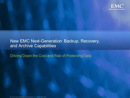 1 © Copyright 2008 EMC Corporation. All rights reserved. New EMC Next-Generation Backup, Recovery, and Archive Capabilities Driving Down the Cost and Risk.