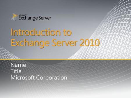 Introduction to Exchange Server 2010 Name Title Microsoft Corporation.