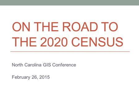 ON THE ROAD TO THE 2020 CENSUS North Carolina GIS Conference February 26, 2015.