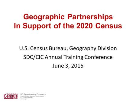 Geographic Partnerships In Support of the 2020 Census U.S. Census Bureau, Geography Division SDC/CIC Annual Training Conference June 3, 2015.