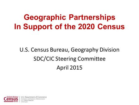 Geographic Partnerships In Support of the 2020 Census U.S. Census Bureau, Geography Division SDC/CIC Steering Committee April 2015.