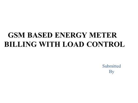 GSM BASED ENERGY METER BILLING WITH LOAD CONTROL Submitted By.