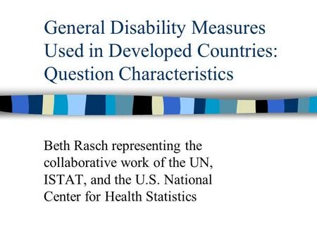 General Disability Measures Used in Developed Countries: Question Characteristics Beth Rasch representing the collaborative work of the UN, ISTAT, and.