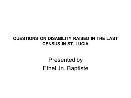 QUESTIONS ON DISABILITY RAISED IN THE LAST CENSUS IN ST. LUCIA Presented by Ethel Jn. Baptiste.