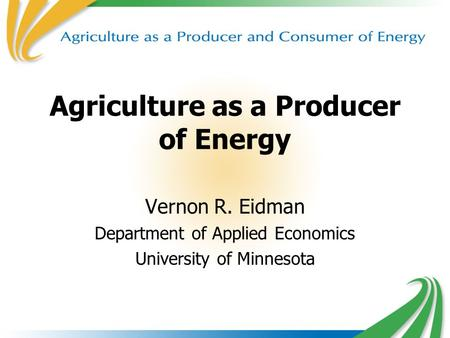 1 Agriculture as a Producer of Energy Vernon R. Eidman Department of Applied Economics University of Minnesota.