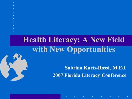 Health Literacy: A New Field with New Opportunities Sabrina Kurtz-Rossi, M.Ed. 2007 Florida Literacy Conference.