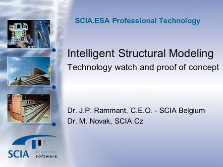 SCIA.ESA Professional Technology Intelligent Structural Modeling Technology watch and proof of concept Dr. J.P. Rammant, C.E.O. - SCIA Belgium Dr. M. Novak,