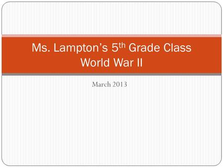 March 2013 Ms. Lampton's 5 th Grade Class World War II.