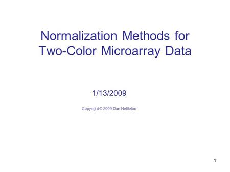1 Normalization Methods for Two-Color Microarray Data 1/13/2009 Copyright © 2009 Dan Nettleton.