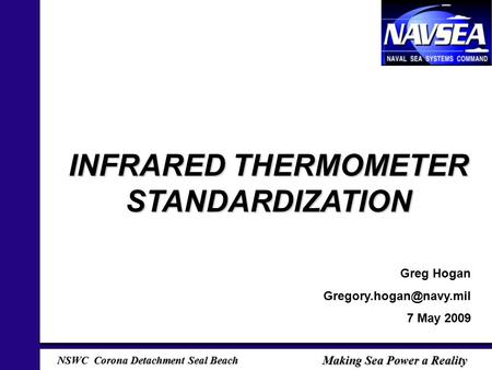 NSWC Corona Detachment Seal Beach Making Sea Power a Reality INFRARED THERMOMETER STANDARDIZATION Greg Hogan 7 May 2009.