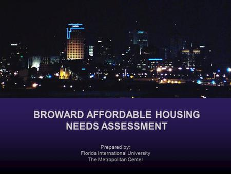 Prepared by: Florida International University The Metropolitan Center BROWARD AFFORDABLE HOUSING NEEDS ASSESSMENT.