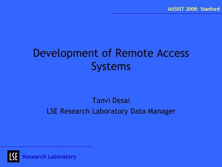 Development of Remote Access Systems Tanvi Desai LSE Research Laboratory Data Manager Research Laboratory IASSIST 2008: Stanford.