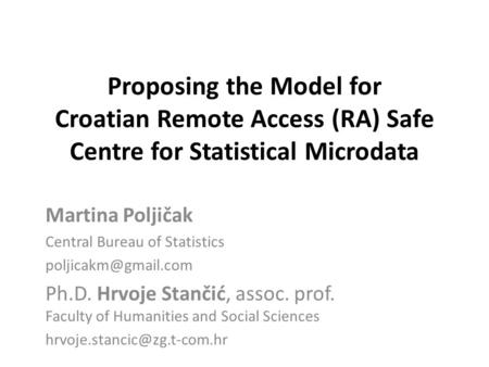 Proposing the Model for Croatian Remote Access (RA) Safe Centre for Statistical Microdata Martina Poljičak Central Bureau of Statistics