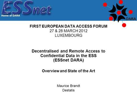 Decentralised and Remote Access to Confidential Data in the ESS (ESSnet DARA) Overview and State of the Art Maurice Brandt Destatis FIRST EUROPEAN DATA.