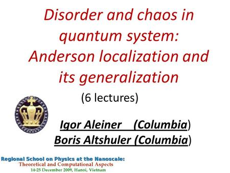 Disorder and chaos in quantum system: Anderson localization and its generalization (6 lectures) Boris Altshuler (Columbia) Igor Aleiner (Columbia)