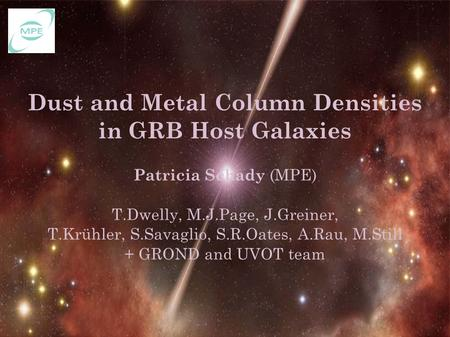 Dust and Metal Column Densities in GRB Host Galaxies Patricia Schady (MPE) T.Dwelly, M.J.Page, J.Greiner, T.Krühler, S.Savaglio, S.R.Oates, A.Rau, M.Still.