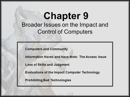 Chapter 9 Broader Issues on the Impact and Control of Computers Computers and Community Information Haves and Have-Nots: The Access Issue Loss of Skills.