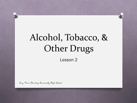 Alcohol, Tobacco, & Other Drugs Lesson 2 Amy Prior-Harding University High School.