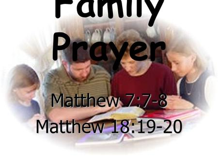 "Family Prayer Matthew 7:7-8 Matthew 18:19-20. Matthew 7:7-8 ""Ask, and it will be given to you; seek, and you will find; knock, and it will be opened to."