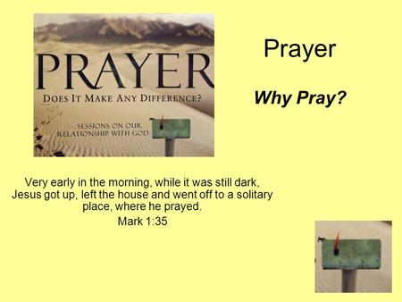 Prayer Why Pray? Very early in the morning, while it was still dark, Jesus got up, left the house and went off to a solitary place, where he prayed. Mark.