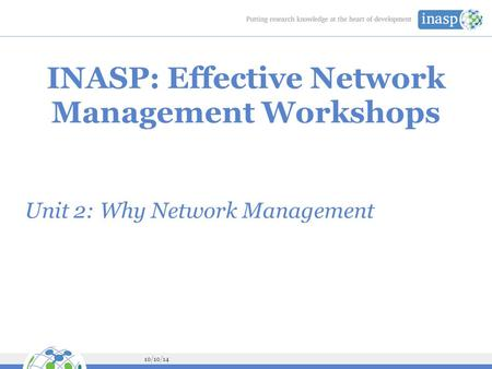 10/10/14 INASP: Effective Network Management Workshops Unit 2: Why Network Management.