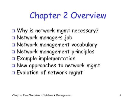 Chapter 2  Overview of Network Management 1 Chapter 2 Overview  Why is network mgmt necessary?  Network managers job  Network management vocabulary.