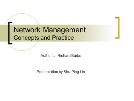 Network Management Concepts and Practice Author: J. Richard Burke Presentation by Shu-Ping Lin.