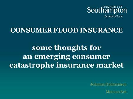 CONSUMER FLOOD INSURANCE some thoughts for an emerging consumer catastrophe insurance market Johanna Hjalmarsson Mateusz Bek.