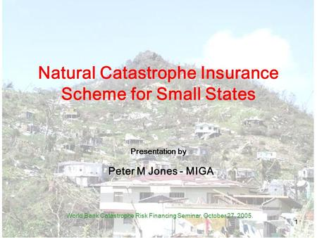 1 Natural Catastrophe Insurance Scheme for Small States Presentation by Peter M Jones - MIGA World Bank Catastrophe Risk Financing Seminar, October 27,