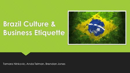 Brazil Culture & Business Etiquette Tamara Ninkovic, Anda Telman, Brendan Jones.