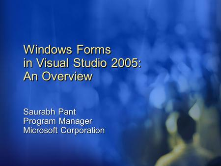 Windows Forms in Visual Studio 2005: An Overview Saurabh Pant Program Manager Microsoft Corporation.