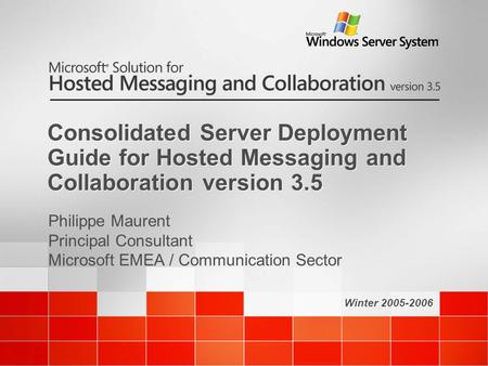 Winter 2005-2006 Consolidated Server Deployment Guide for Hosted Messaging and Collaboration version 3.5 Philippe Maurent Principal Consultant Microsoft.