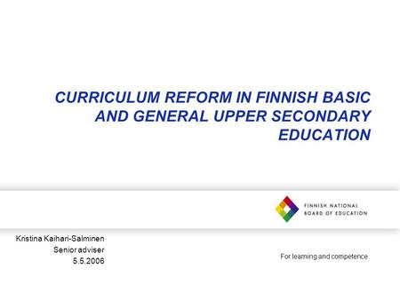 For learning and competence CURRICULUM REFORM IN FINNISH BASIC AND GENERAL UPPER SECONDARY EDUCATION Kristina Kaihari-Salminen Senior adviser 5.5.2006.