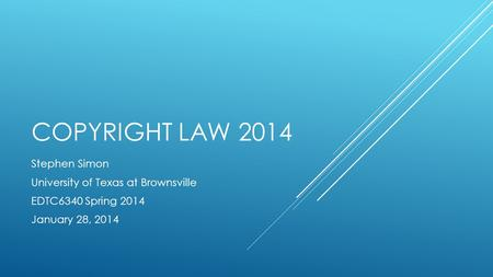 COPYRIGHT LAW 2014 Stephen Simon University of Texas at Brownsville EDTC6340 Spring 2014 January 28, 2014.
