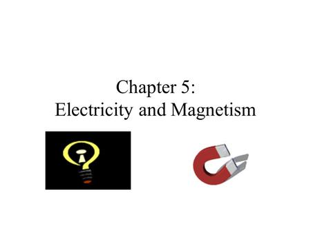 Chapter 5: Electricity and Magnetism. Electricity and Magnetism.