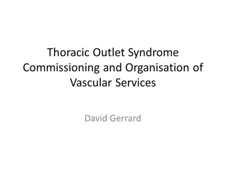 Thoracic Outlet Syndrome Commissioning and Organisation of Vascular Services David Gerrard.