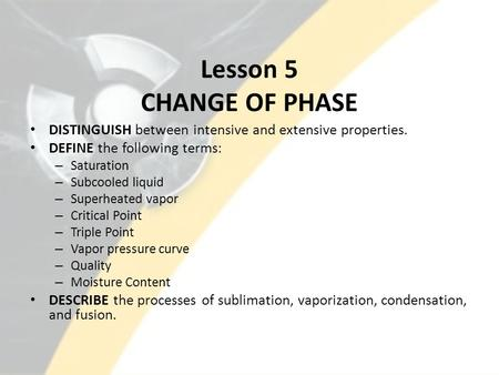 Lesson 5 CHANGE OF PHASE DISTINGUISH between intensive and extensive properties. DEFINE the following terms: – Saturation – Subcooled liquid – Superheated.