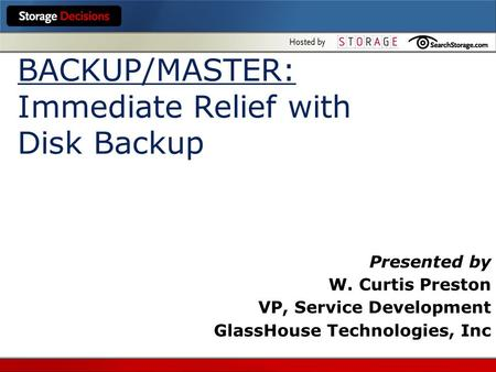 BACKUP/MASTER: Immediate Relief with Disk Backup Presented by W. Curtis Preston VP, Service Development GlassHouse Technologies, Inc.