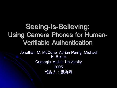 Seeing-Is-Believing: Using Camera Phones for Human- Verifiable Authentication Jonathan M. McCune Adrian Perrig Michael K. Reiter Carnegie Mellon University.