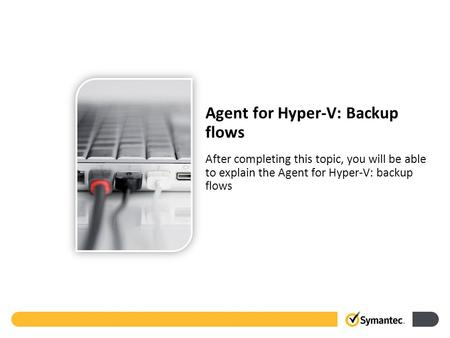 After completing this topic, you will be able to explain the Agent for Hyper-V: backup flows Agent for Hyper-V: Backup flows.