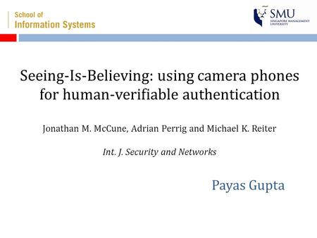 Seeing-Is-Believing: using camera phones for human-verifiable authentication Jonathan M. McCune, Adrian Perrig and Michael K. Reiter Int. J. Security and.