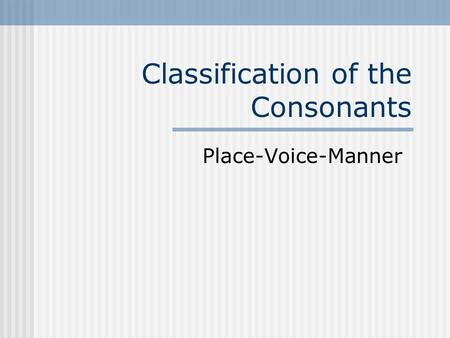 Classification of the Consonants Place-Voice-Manner.