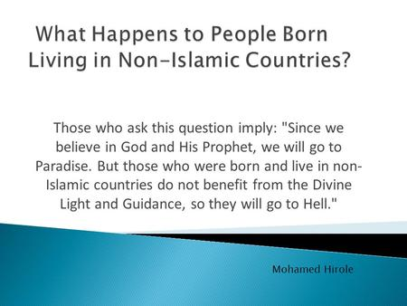 Those who ask this question imply: Since we believe in God and His Prophet, we will go to Paradise. But those who were born and live in non- Islamic countries.