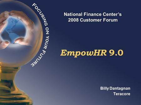 National Finance Center's 2008 Customer Forum EmpowHR 9.0 Billy Dantagnan Teracore.